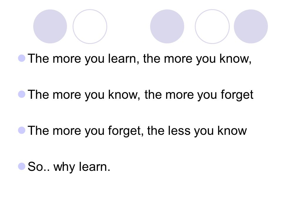 The more you learn, the more you know, The more you know, the more you forget The more you forget, the less you know So..