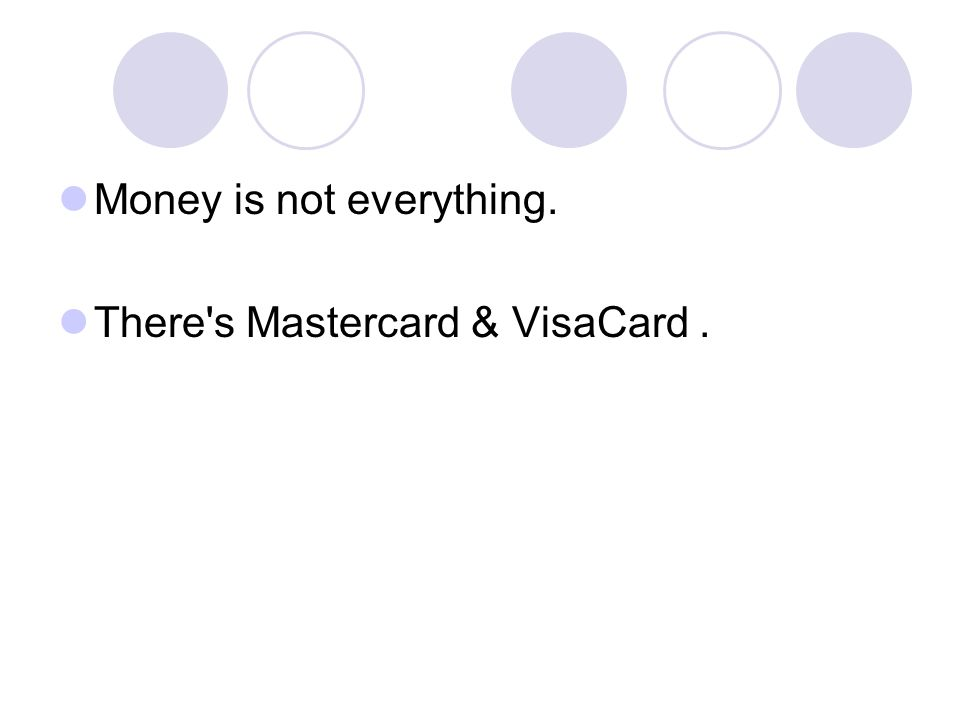 Money is not everything. There s Mastercard & VisaCard.