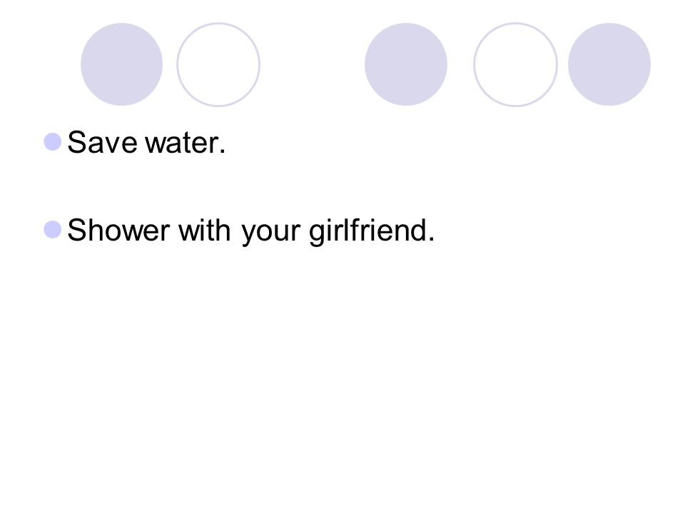 Save water. Shower with your girlfriend.