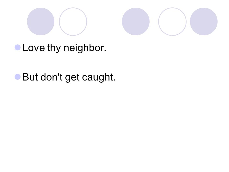 Love thy neighbor. But don t get caught.