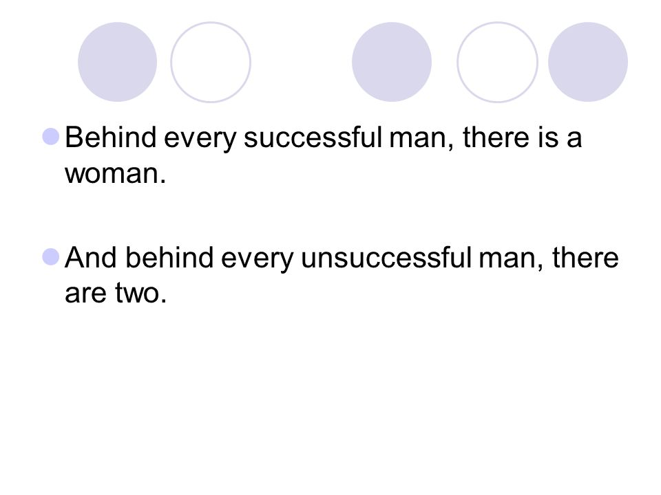 Behind every successful man, there is a woman. And behind every unsuccessful man, there are two.
