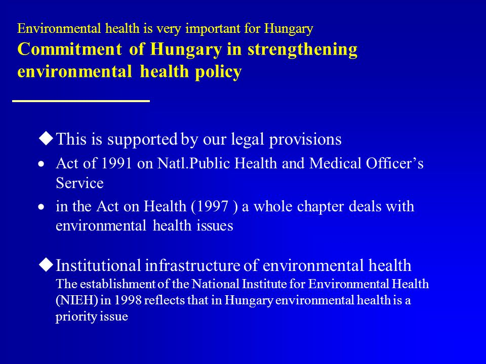 Environmental health is very important for Hungary Commitment of Hungary in strengthening environmental health policy  This is supported by our legal provisions  Act of 1991 on Natl.Public Health and Medical Officer's Service  in the Act on Health (1997 ) a whole chapter deals with environmental health issues  Institutional infrastructure of environmental health The establishment of the National Institute for Environmental Health (NIEH) in 1998 reflects that in Hungary environmental health is a priority issue