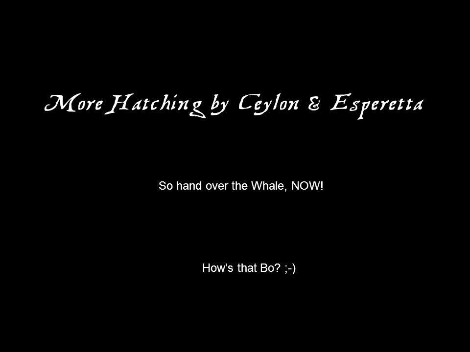 More Hatching by Ceylon & Esperetta So hand over the Whale, NOW! How's that Bo? ;-)
