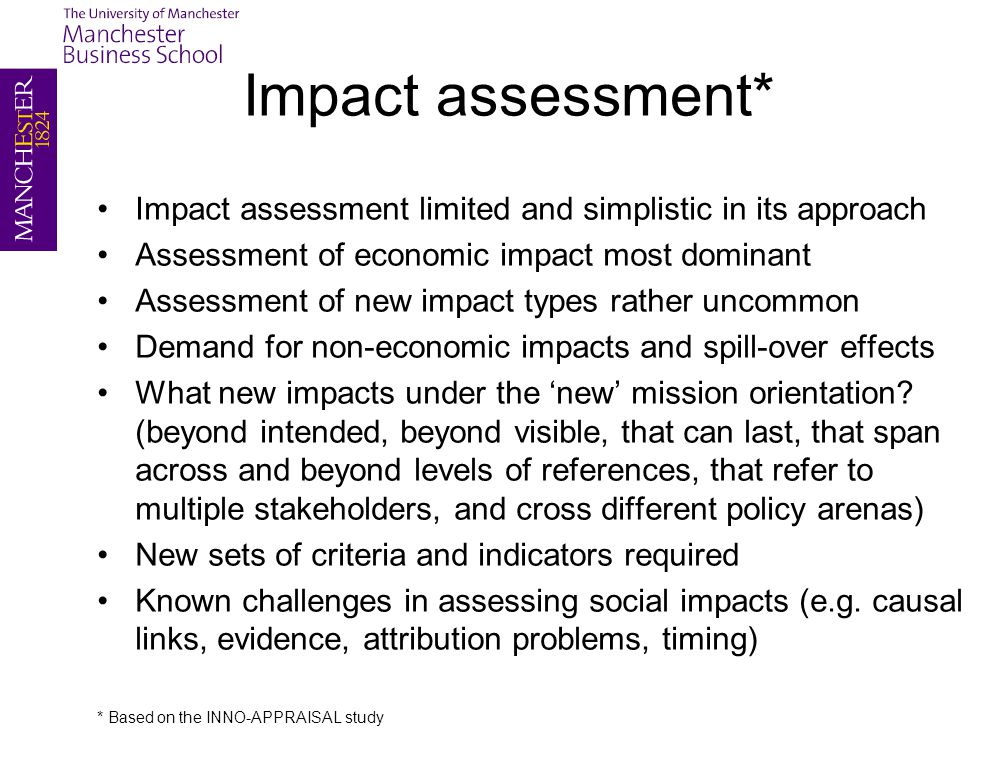 Impact assessment* Impact assessment limited and simplistic in its approach Assessment of economic impact most dominant Assessment of new impact types rather uncommon Demand for non-economic impacts and spill-over effects What new impacts under the 'new' mission orientation.