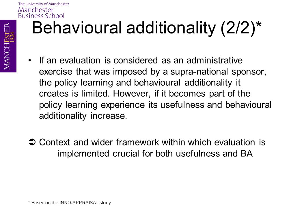 Behavioural additionality (2/2)* If an evaluation is considered as an administrative exercise that was imposed by a supra-national sponsor, the policy learning and behavioural additionality it creates is limited.