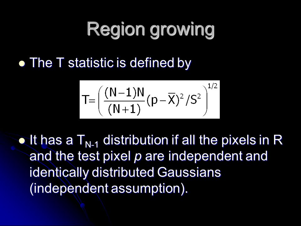Region growing The T statistic is defined by The T statistic is defined by It has a T N-1 distribution if all the pixels in R and the test pixel p are