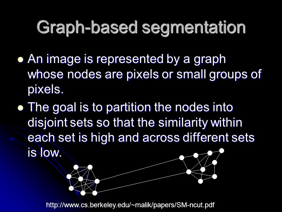 Graph-based segmentation An image is represented by a graph whose nodes are pixels or small groups of pixels. An image is represented by a graph whose