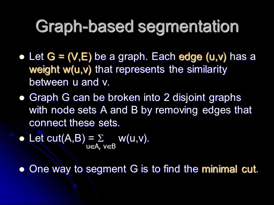Graph-based segmentation Let G = (V,E) be a graph. Each edge (u,v) has a weight w(u,v) that represents the similarity between u and v. Let G = (V,E) b