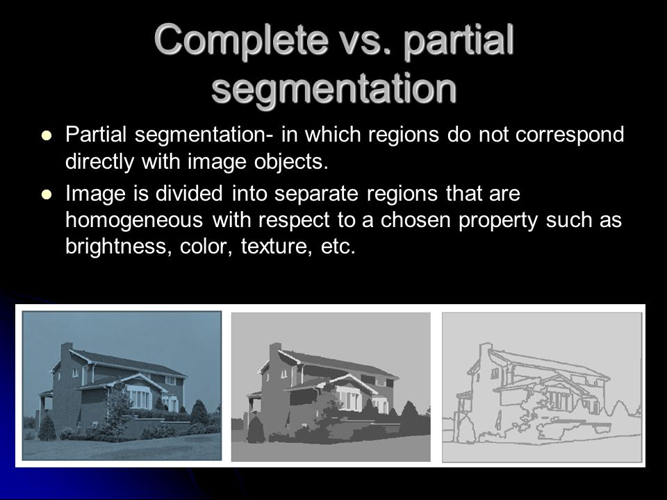 Partial segmentation- in which regions do not correspond directly with image objects. Image is divided into separate regions that are homogeneous with