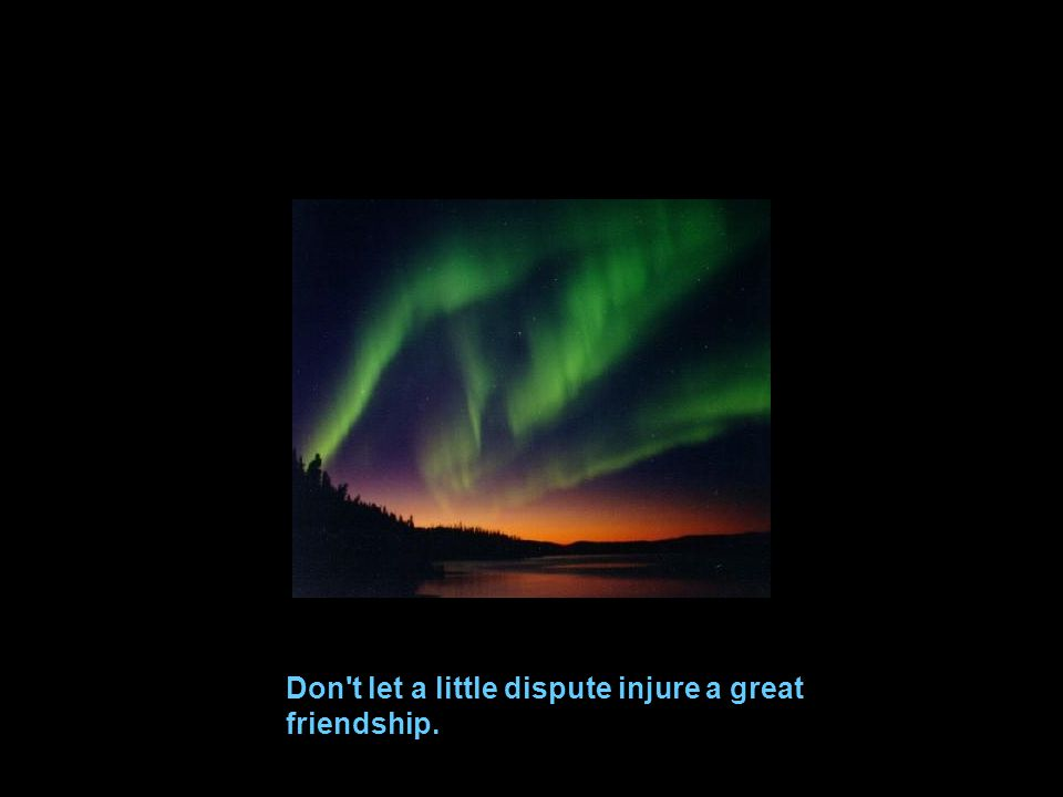 Don t let a little dispute injure a great friendship.