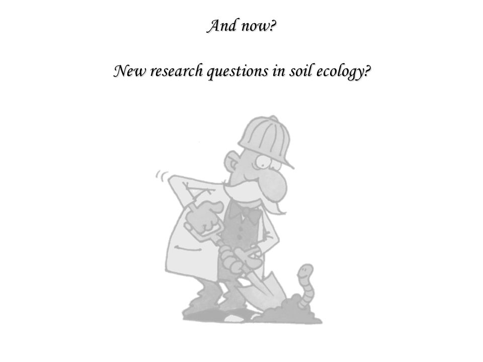 And now New research questions in soil ecology