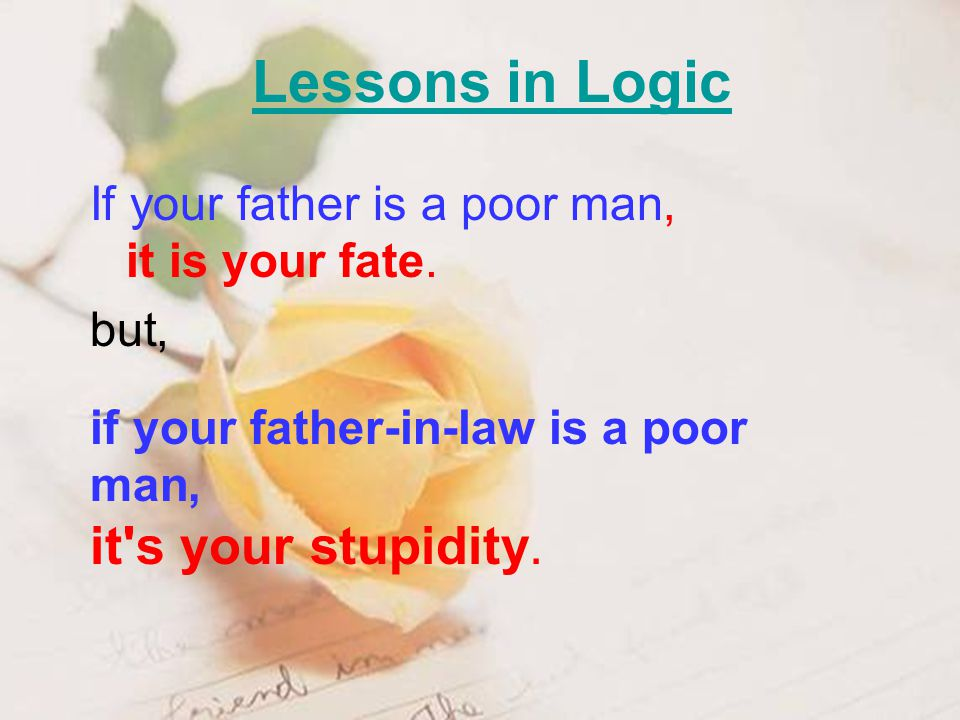 Lessons in Logic If your father is a poor man, it is your fate. but, if your father-in-law is a poor man, it's your stupidity.