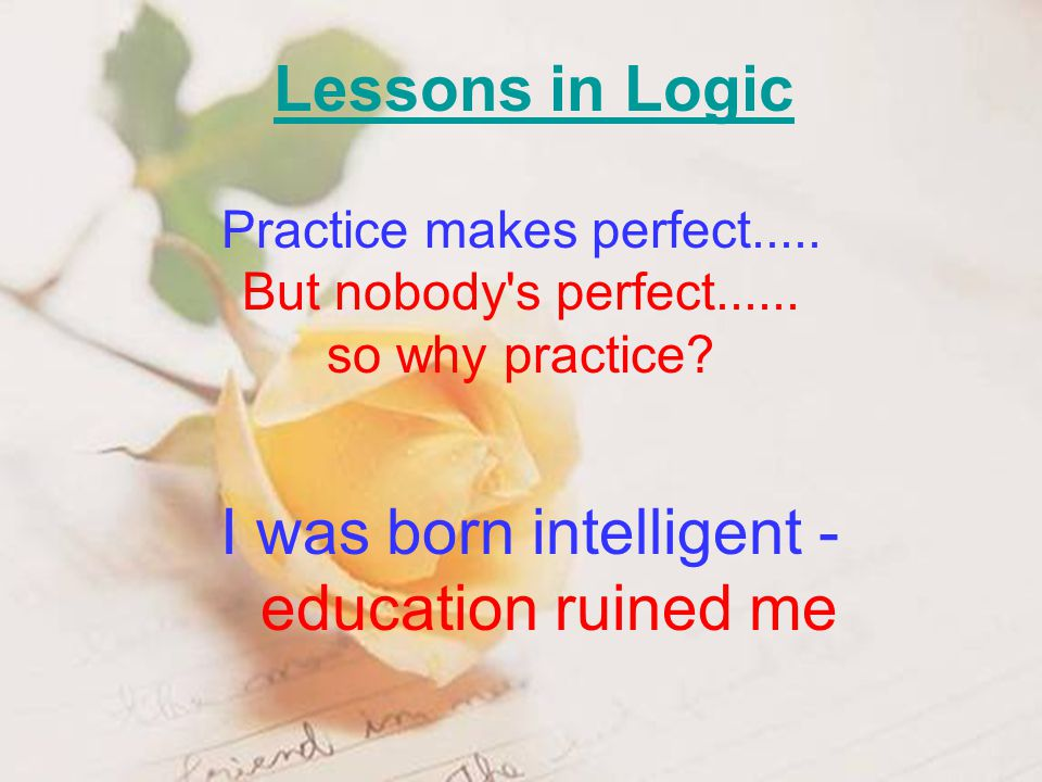 Lessons in Logic I was born intelligent - education ruined me Practice makes perfect..... But nobody's perfect...... so why practice?
