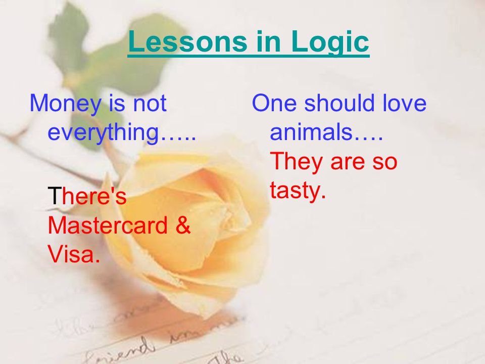 Lessons in Logic Money is not everything….. There's Mastercard & Visa. One should love animals…. They are so tasty.
