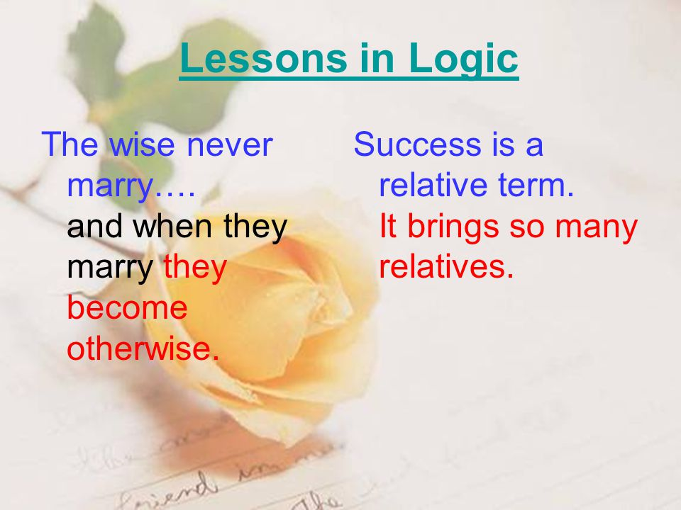 The wise never marry…. and when they marry they become otherwise. Success is a relative term. It brings so many relatives.