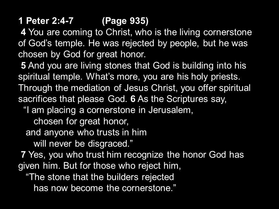 1 Peter 2:4-7(Page 935) 4 You are coming to Christ, who is the living cornerstone of God's temple.