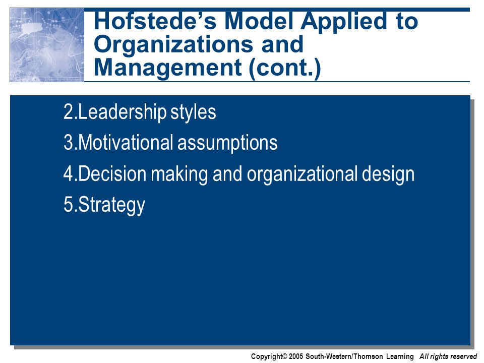 Copyright© 2005 South-Western/Thomson Learning All rights reserved Hofstede's Model Applied to Organizations and Management (cont.) 2.Leadership styles 3.Motivational assumptions 4.Decision making and organizational design 5.Strategy 2.Leadership styles 3.Motivational assumptions 4.Decision making and organizational design 5.Strategy
