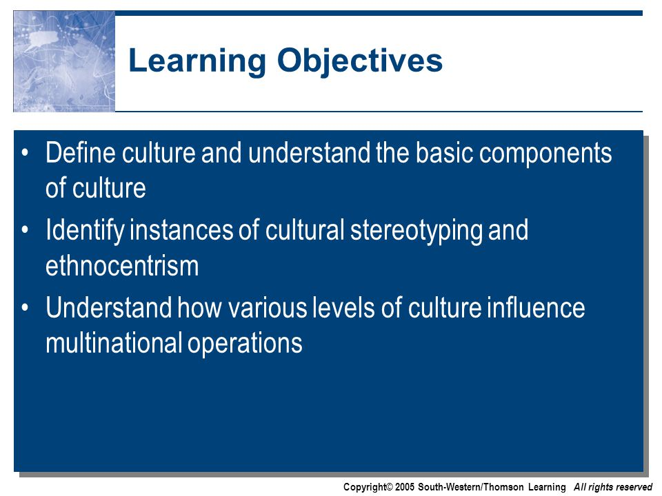 Copyright© 2005 South-Western/Thomson Learning All rights reserved Learning Objectives Define culture and understand the basic components of culture Identify instances of cultural stereotyping and ethnocentrism Understand how various levels of culture influence multinational operations Define culture and understand the basic components of culture Identify instances of cultural stereotyping and ethnocentrism Understand how various levels of culture influence multinational operations