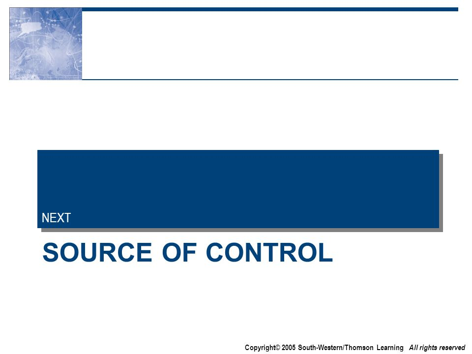 Copyright© 2005 South-Western/Thomson Learning All rights reserved SOURCE OF CONTROL NEXT