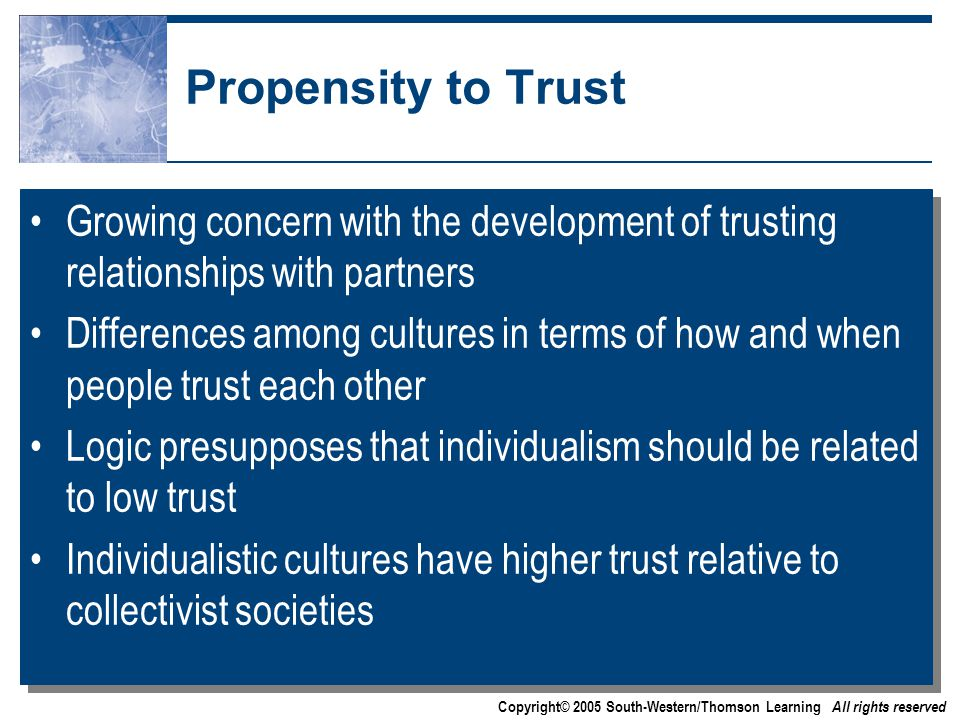 Copyright© 2005 South-Western/Thomson Learning All rights reserved Propensity to Trust Growing concern with the development of trusting relationships with partners Differences among cultures in terms of how and when people trust each other Logic presupposes that individualism should be related to low trust Individualistic cultures have higher trust relative to collectivist societies Growing concern with the development of trusting relationships with partners Differences among cultures in terms of how and when people trust each other Logic presupposes that individualism should be related to low trust Individualistic cultures have higher trust relative to collectivist societies