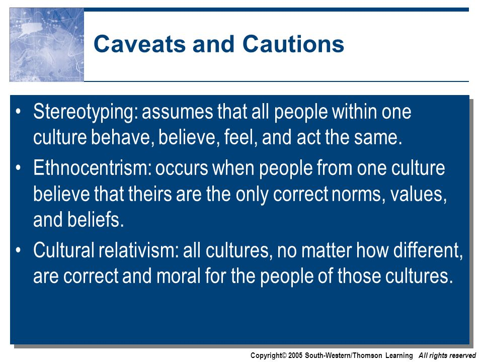 Copyright© 2005 South-Western/Thomson Learning All rights reserved Caveats and Cautions Stereotyping: assumes that all people within one culture behave, believe, feel, and act the same.