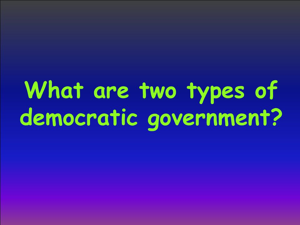 What are two types of democratic government