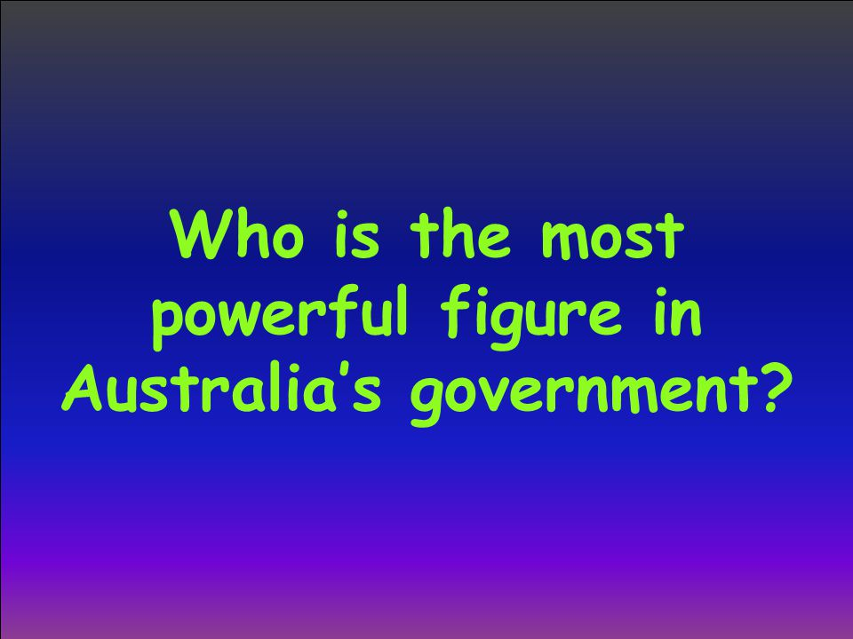 Who is the most powerful figure in Australia's government