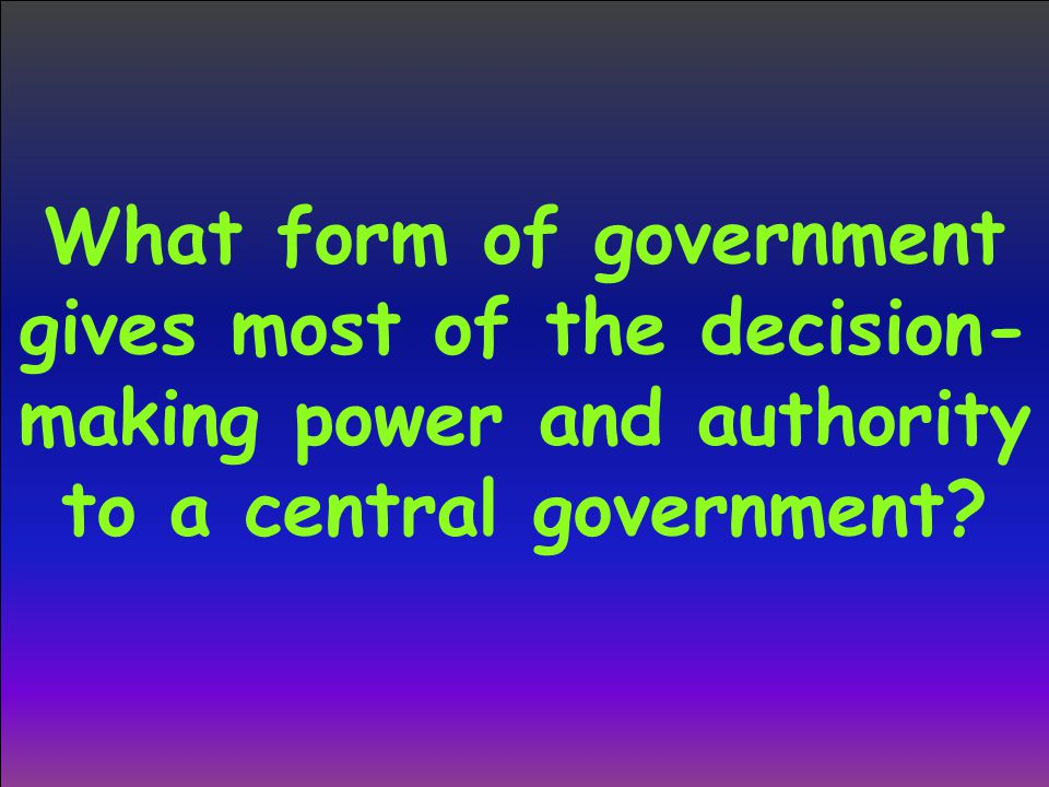 What form of government gives most of the decision- making power and authority to a central government