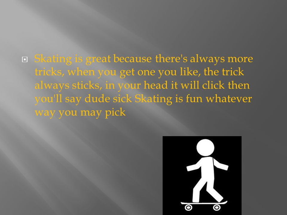  Skating is great because there's always more tricks, when you get one you like, the trick always sticks, in your head it will click then you'll say