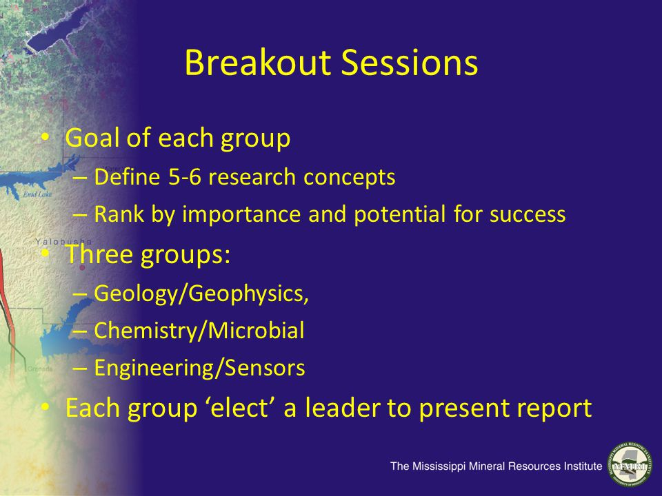 Breakout Sessions Goal of each group – Define 5-6 research concepts – Rank by importance and potential for success Three groups: – Geology/Geophysics,