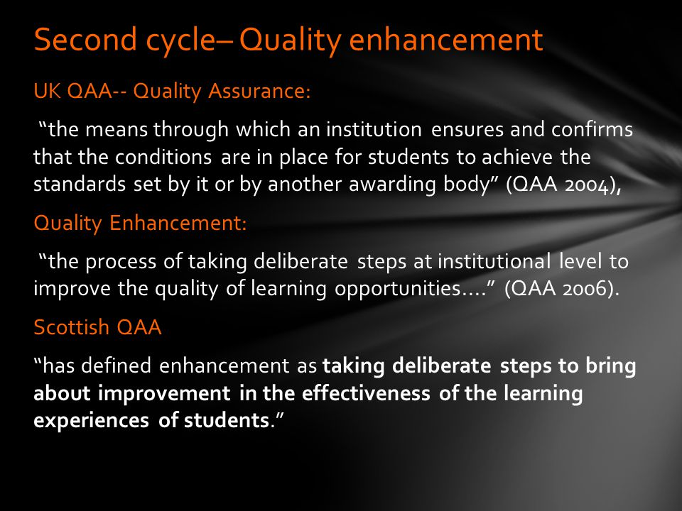 UK QAA-- Quality Assurance: the means through which an institution ensures and confirms that the conditions are in place for students to achieve the standards set by it or by another awarding body (QAA 2004), Quality Enhancement: the process of taking deliberate steps at institutional level to improve the quality of learning opportunities.... (QAA 2006).