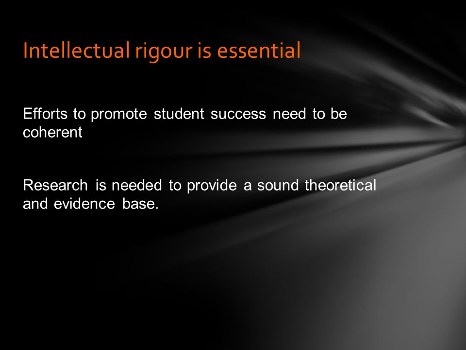 Efforts to promote student success need to be coherent Research is needed to provide a sound theoretical and evidence base.