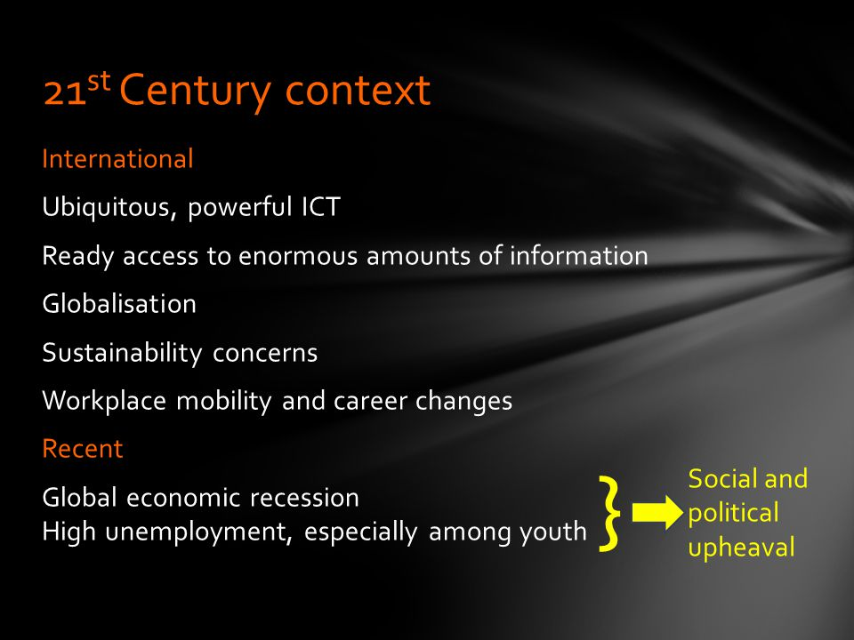 International Ubiquitous, powerful ICT Ready access to enormous amounts of information Globalisation Sustainability concerns Workplace mobility and career changes Recent Global economic recession High unemployment, especially among youth 21 st Century context Social and political upheaval }
