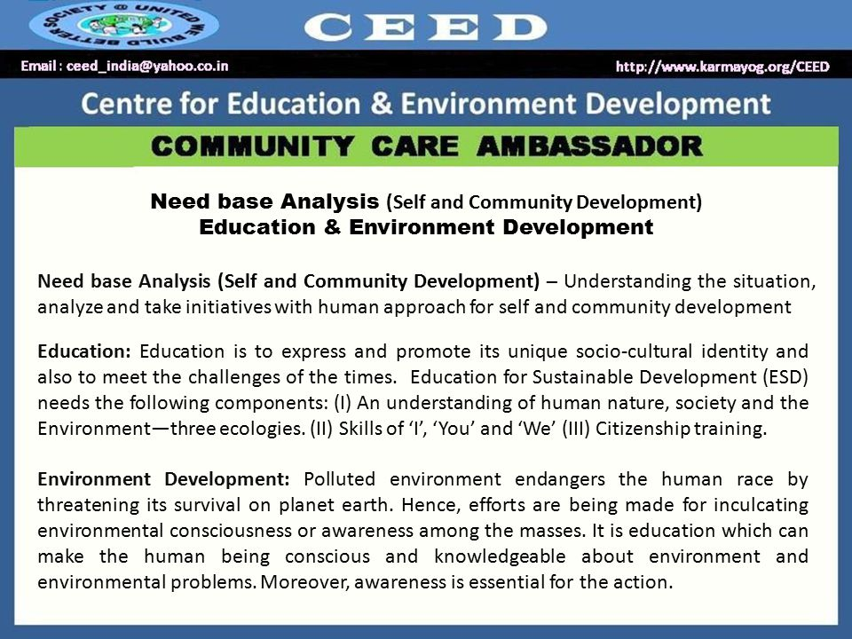 Need base Analysis (Self and Community Development) Education & Environment Development Need base Analysis (Self and Community Development) – Understanding the situation, analyze and take initiatives with human approach for self and community development Education: Education is to express and promote its unique socio-cultural identity and also to meet the challenges of the times.