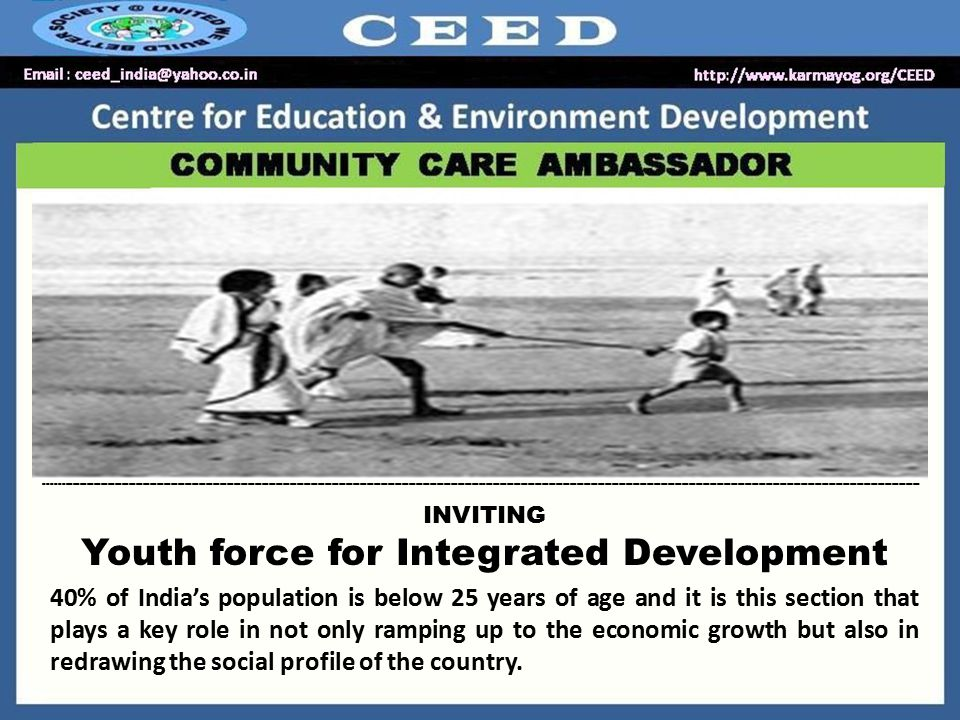 INVITING Youth force for Integrated Development 40% of India's population is below 25 years of age and it is this section that plays a key role in not only ramping up to the economic growth but also in redrawing the social profile of the country.