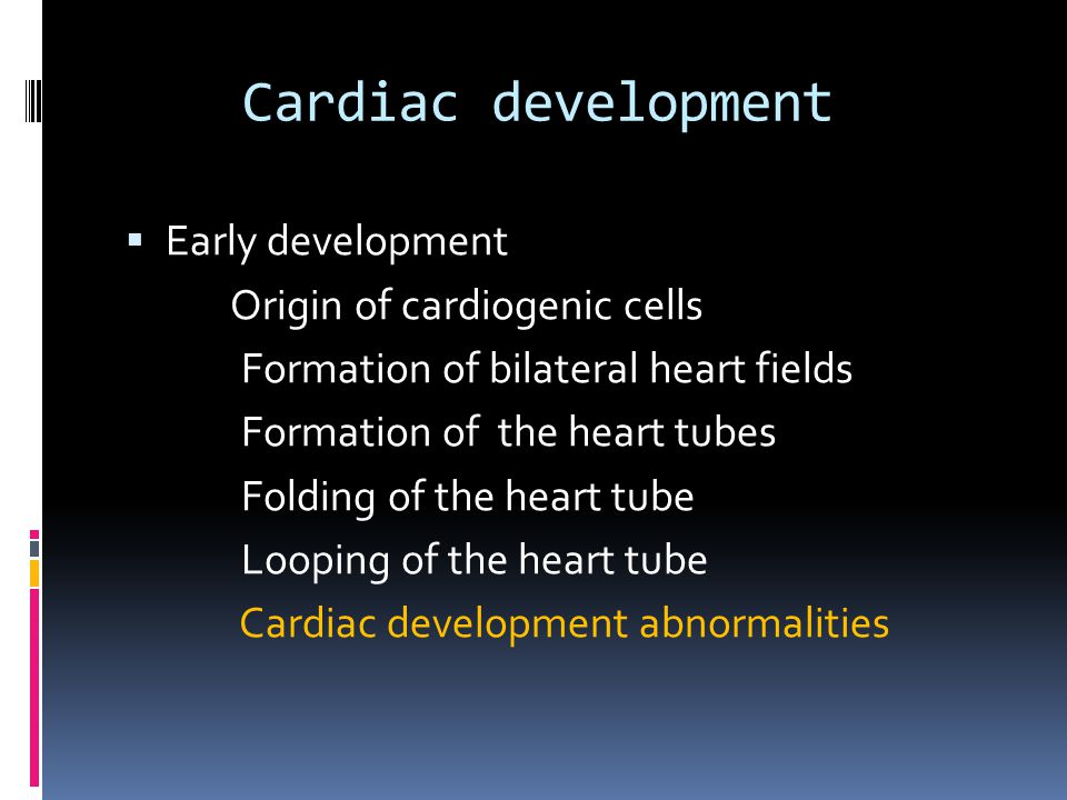 Cardiac development  Early development Origin of cardiogenic cells Formation of bilateral heart fields Formation of the heart tubes Folding of the heart tube Looping of the heart tube Cardiac development abnormalities