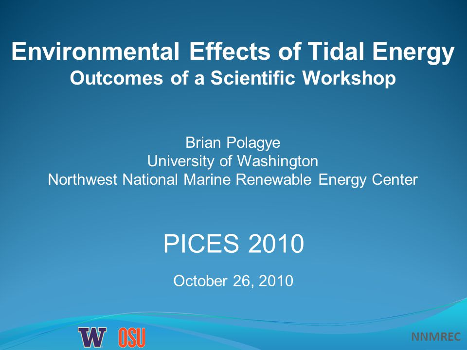 NNMREC Environmental Effects of Tidal Energy Outcomes of a Scientific Workshop Brian Polagye University of Washington Northwest National Marine Renewable Energy Center PICES 2010 October 26, 2010