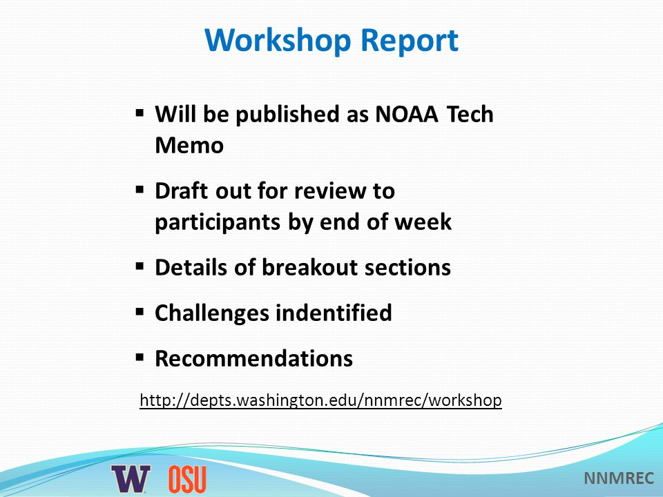 NNMREC Workshop Report  Will be published as NOAA Tech Memo  Draft out for review to participants by end of week  Details of breakout sections  Challenges indentified  Recommendations http://depts.washington.edu/nnmrec/workshop