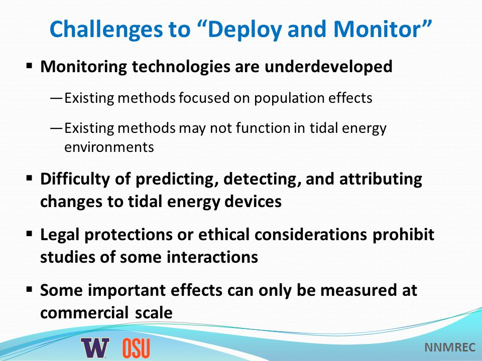 NNMREC Challenges to Deploy and Monitor  Monitoring technologies are underdeveloped —Existing methods focused on population effects —Existing methods may not function in tidal energy environments  Difficulty of predicting, detecting, and attributing changes to tidal energy devices  Legal protections or ethical considerations prohibit studies of some interactions  Some important effects can only be measured at commercial scale
