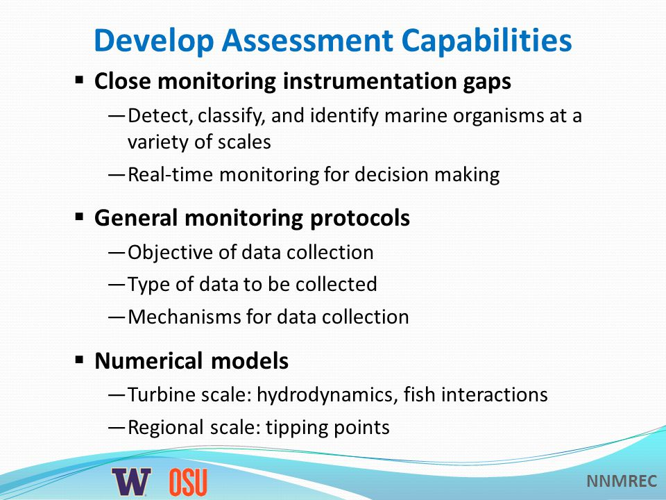 NNMREC Develop Assessment Capabilities  Close monitoring instrumentation gaps —Detect, classify, and identify marine organisms at a variety of scales —Real-time monitoring for decision making  General monitoring protocols —Objective of data collection —Type of data to be collected —Mechanisms for data collection  Numerical models —Turbine scale: hydrodynamics, fish interactions —Regional scale: tipping points