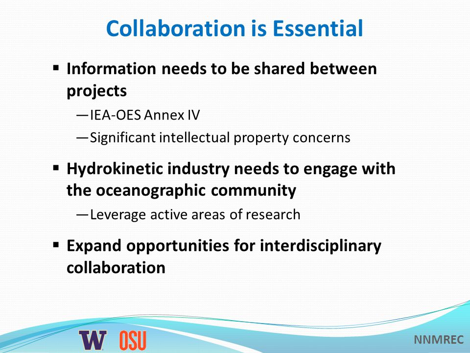 NNMREC Collaboration is Essential  Information needs to be shared between projects —IEA-OES Annex IV —Significant intellectual property concerns  Hydrokinetic industry needs to engage with the oceanographic community —Leverage active areas of research  Expand opportunities for interdisciplinary collaboration