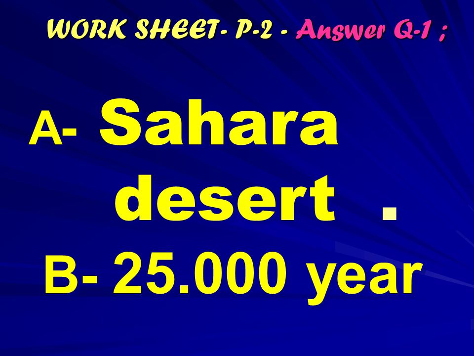 WORK SHEET- P-2 - Answer Q-1 ; A - Sahara desert. B- 25.000 year A - Sahara desert. B- 25.000 year