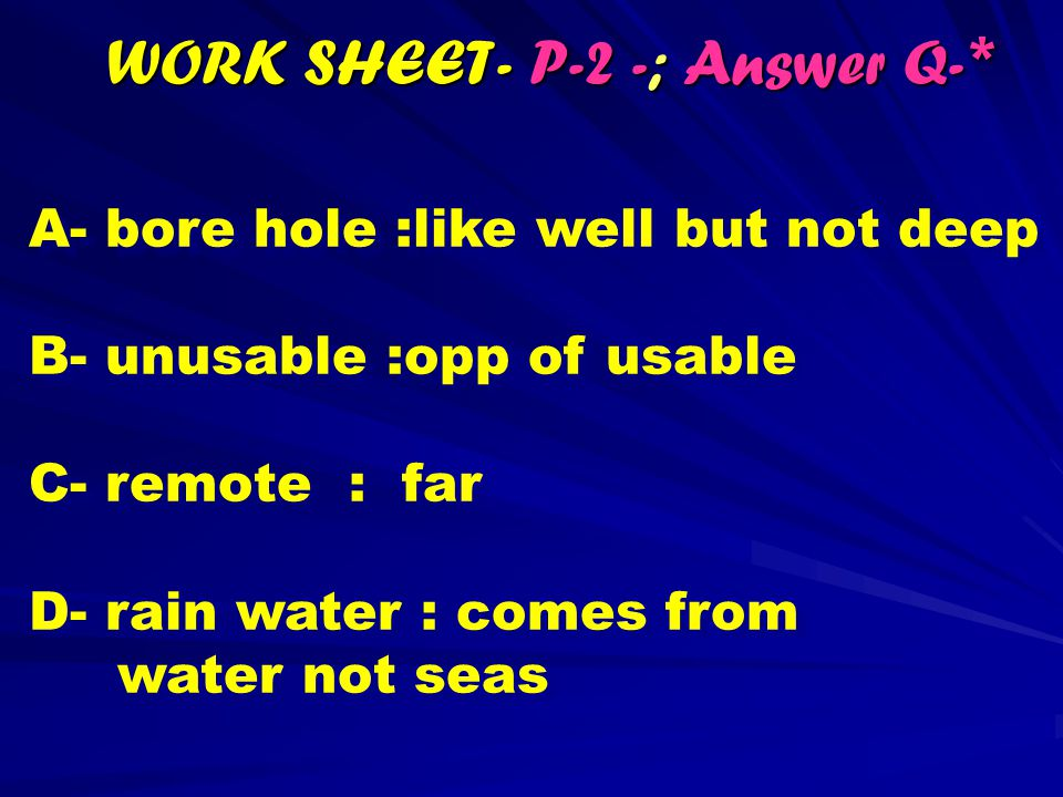 WORK SHEET- P-2 -; Answer Q- * A- bore hole :like well but not deep B- unusable :opp of usable C- remote : far D- rain water : comes from water not seas A- bore hole :like well but not deep B- unusable :opp of usable C- remote : far D- rain water : comes from water not seas
