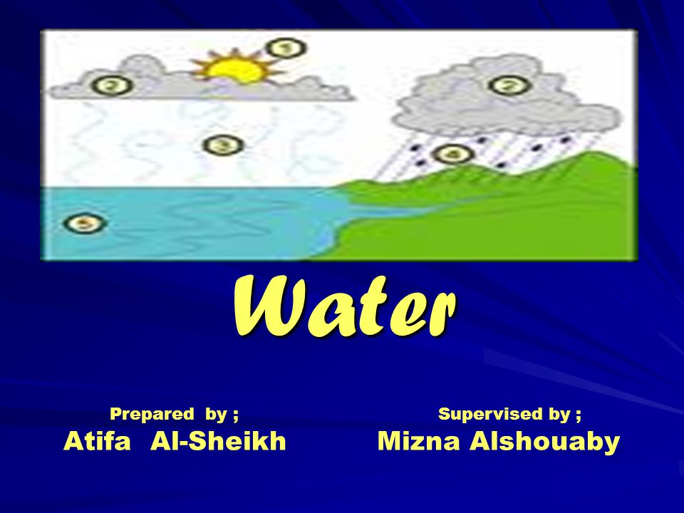 Water Prepared by ; Supervised by ; Atifa Al-Sheikh Mizna Alshouaby Prepared by ; Supervised by ; Atifa Al-Sheikh Mizna Alshouaby