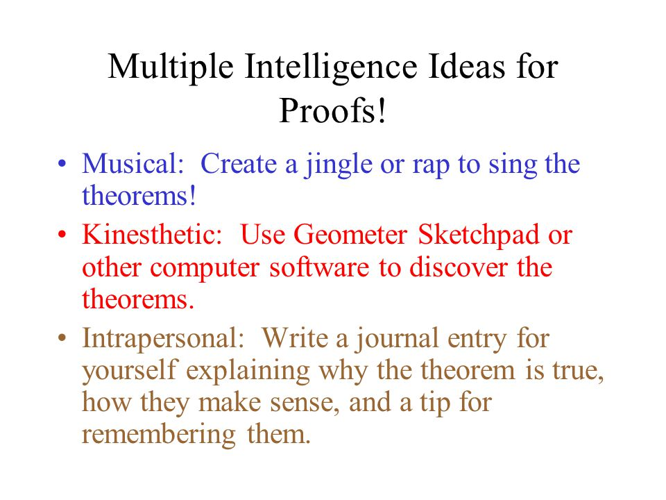 Multiple Intelligence Ideas for Proofs! Logical Mathematical: Generate proofs for given theorems. Be ready to explain! Verbal Linguistic: Write in par