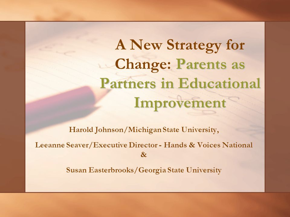 Parents as Partners in Educational Improvement A New Strategy for Change: Parents as Partners in Educational Improvement Harold Johnson/Michigan State University, Leeanne Seaver/Executive Director - Hands & Voices National & Susan Easterbrooks/Georgia State University