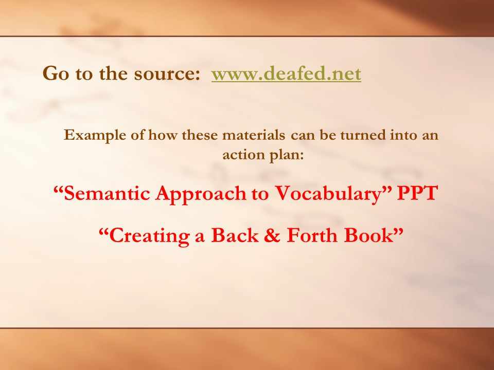Go to the source: www.deafed.netwww.deafed.net Example of how these materials can be turned into an action plan: Semantic Approach to Vocabulary PPT Creating a Back & Forth Book