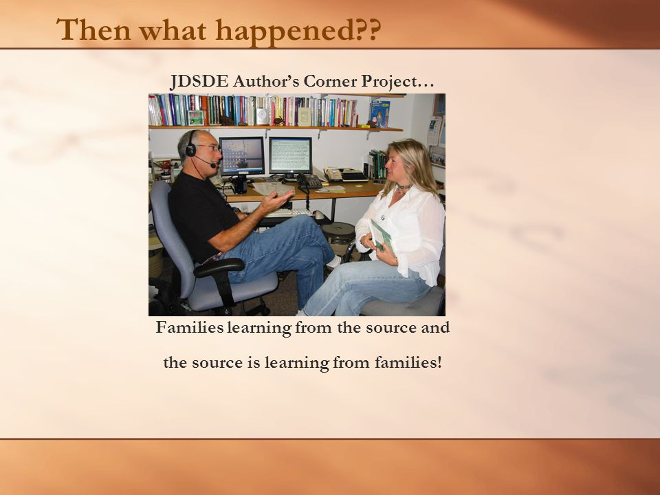 Then what happened?? JDSDE Author's Corner Project… Families learning from the source and the source is learning from families!