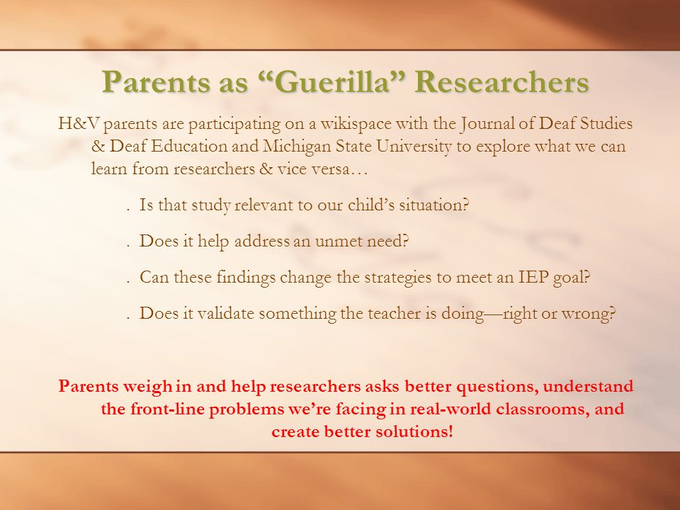 Parents as Guerilla Researchers H&V parents are participating on a wikispace with the Journal of Deaf Studies & Deaf Education and Michigan State University to explore what we can learn from researchers & vice versa….