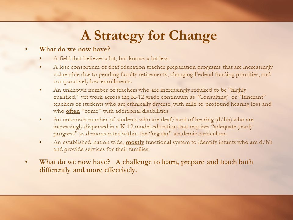 A Strategy for Change What do we now have? A field that believes a lot, but knows a lot less. A lose consortium of deaf education teacher preparation